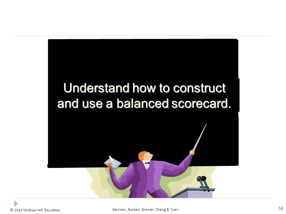 © 2015 McGraw-Hill Education Garrison, Noreen, Brewer, Cheng & Yuen Understand how to construct and use a balanced scorecard. 58