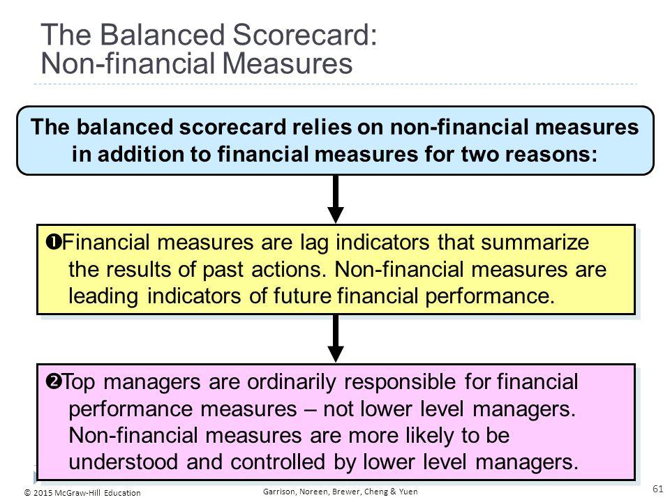 © 2015 McGraw-Hill Education Garrison, Noreen, Brewer, Cheng & Yuen The Balanced Scorecard: Non-financial Measures The balanced scorecard relies on no