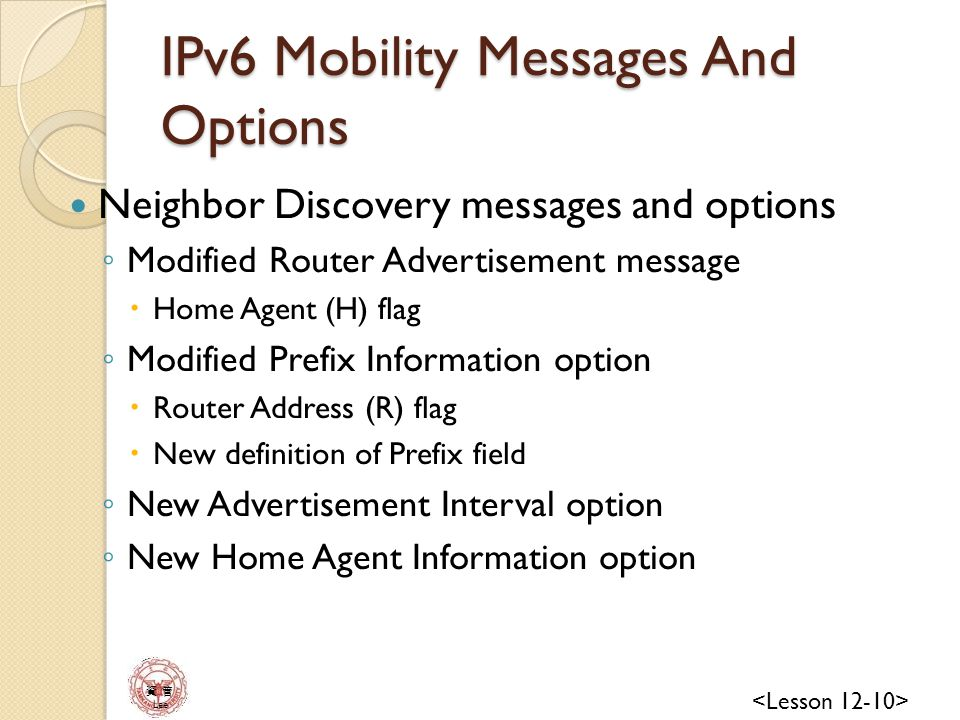 資 管 Lee IPv6 Mobility Messages And Options Neighbor Discovery messages and options ◦ Modified Router Advertisement message  Home Agent (H) flag ◦ Modified Prefix Information option  Router Address (R) flag  New definition of Prefix field ◦ New Advertisement Interval option ◦ New Home Agent Information option