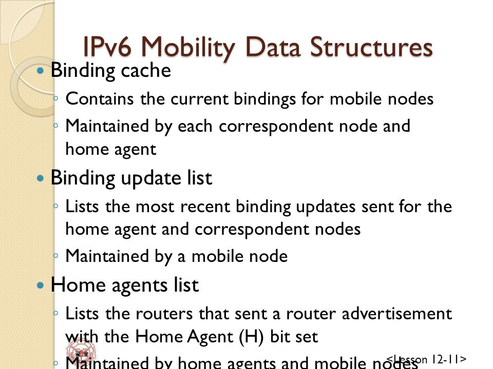 資 管 Lee IPv6 Mobility Data Structures Binding cache ◦ Contains the current bindings for mobile nodes ◦ Maintained by each correspondent node and home agent Binding update list ◦ Lists the most recent binding updates sent for the home agent and correspondent nodes ◦ Maintained by a mobile node Home agents list ◦ Lists the routers that sent a router advertisement with the Home Agent (H) bit set ◦ Maintained by home agents and mobile nodes