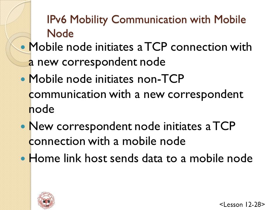資 管 Lee IPv6 Mobility Communication with Mobile Node Mobile node initiates a TCP connection with a new correspondent node Mobile node initiates non-TCP communication with a new correspondent node New correspondent node initiates a TCP connection with a mobile node Home link host sends data to a mobile node