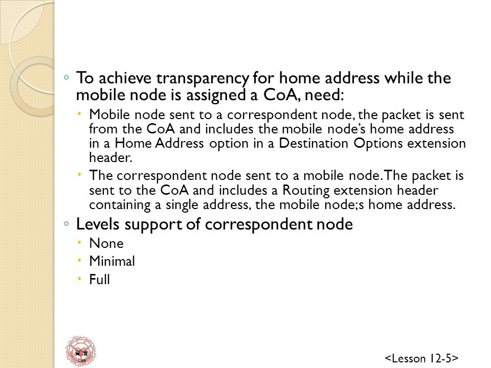 資 管 Lee ◦ To achieve transparency for home address while the mobile node is assigned a CoA, need:  Mobile node sent to a correspondent node, the packet is sent from the CoA and includes the mobile node's home address in a Home Address option in a Destination Options extension header.