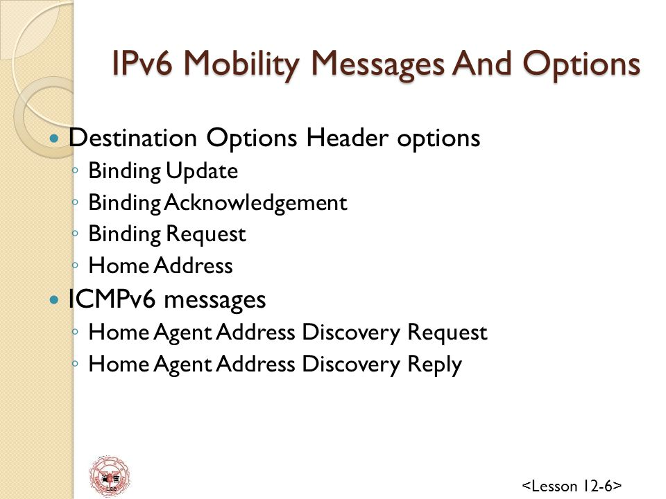 資 管 Lee IPv6 Mobility Messages And Options Destination Options Header options ◦ Binding Update ◦ Binding Acknowledgement ◦ Binding Request ◦ Home Address ICMPv6 messages ◦ Home Agent Address Discovery Request ◦ Home Agent Address Discovery Reply