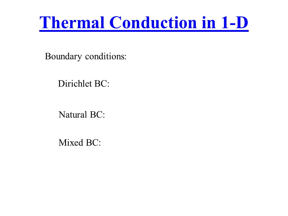 Thermal Conduction in 1-D Dirichlet BC: Boundary conditions: Natural BC: Mixed BC: