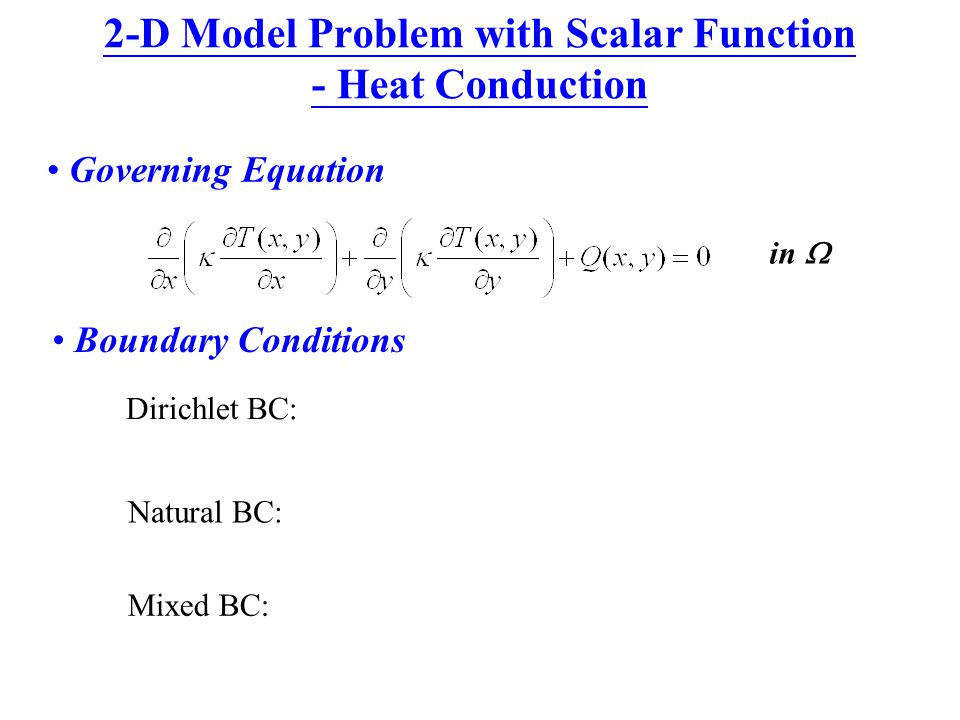 2-D Model Problem with Scalar Function - Heat Conduction Governing Equation in  Boundary Conditions Dirichlet BC: Natural BC: Mixed BC: