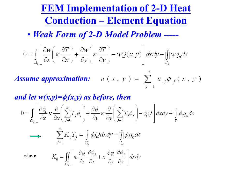 Weak Form of 2-D Model Problem ----- Assume approximation: and let w(x,y)=  i (x,y) as before, then where FEM Implementation of 2-D Heat Conduction –