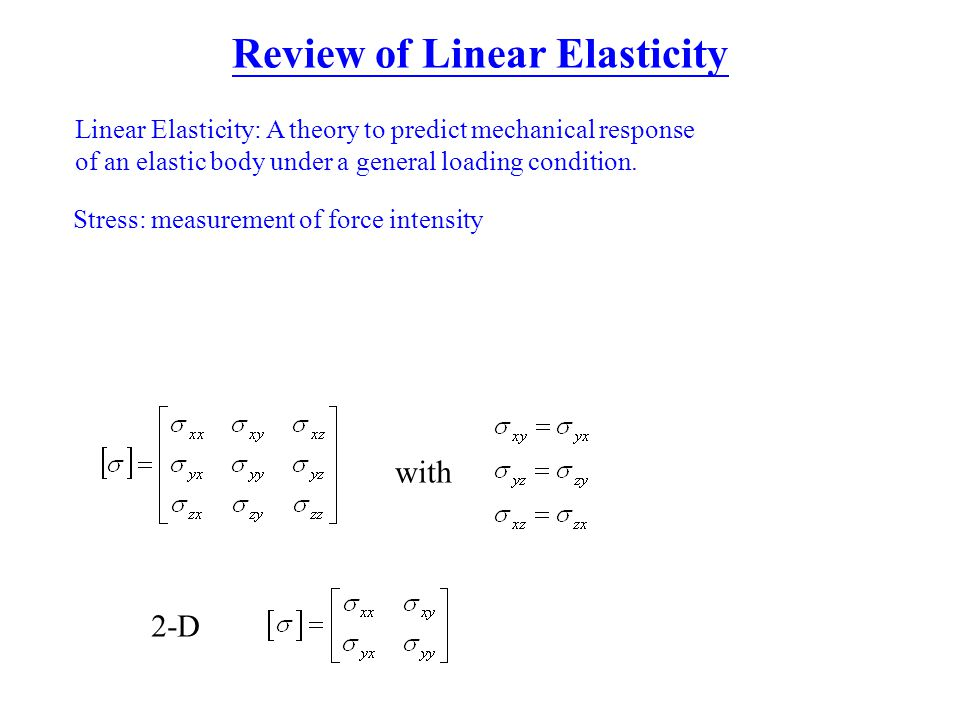 Review of Linear Elasticity Linear Elasticity: A theory to predict mechanical response of an elastic body under a general loading condition. Stress: m