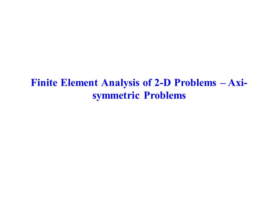 Finite Element Analysis of 2-D Problems – Axi- symmetric Problems