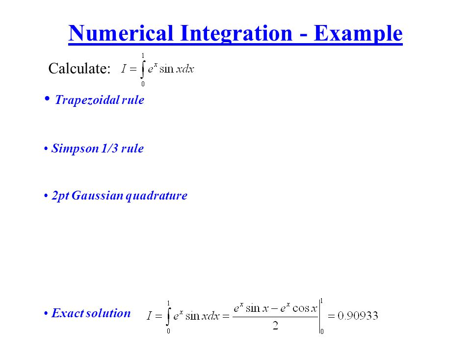 Numerical Integration - Example Calculate: Trapezoidal rule Simpson 1/3 rule 2pt Gaussian quadrature Exact solution