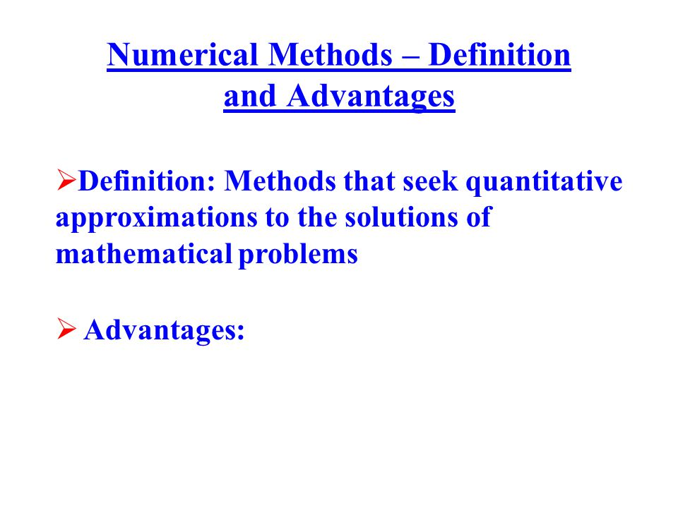 Numerical Methods – Definition and Advantages  Definition: Methods that seek quantitative approximations to the solutions of mathematical problems 