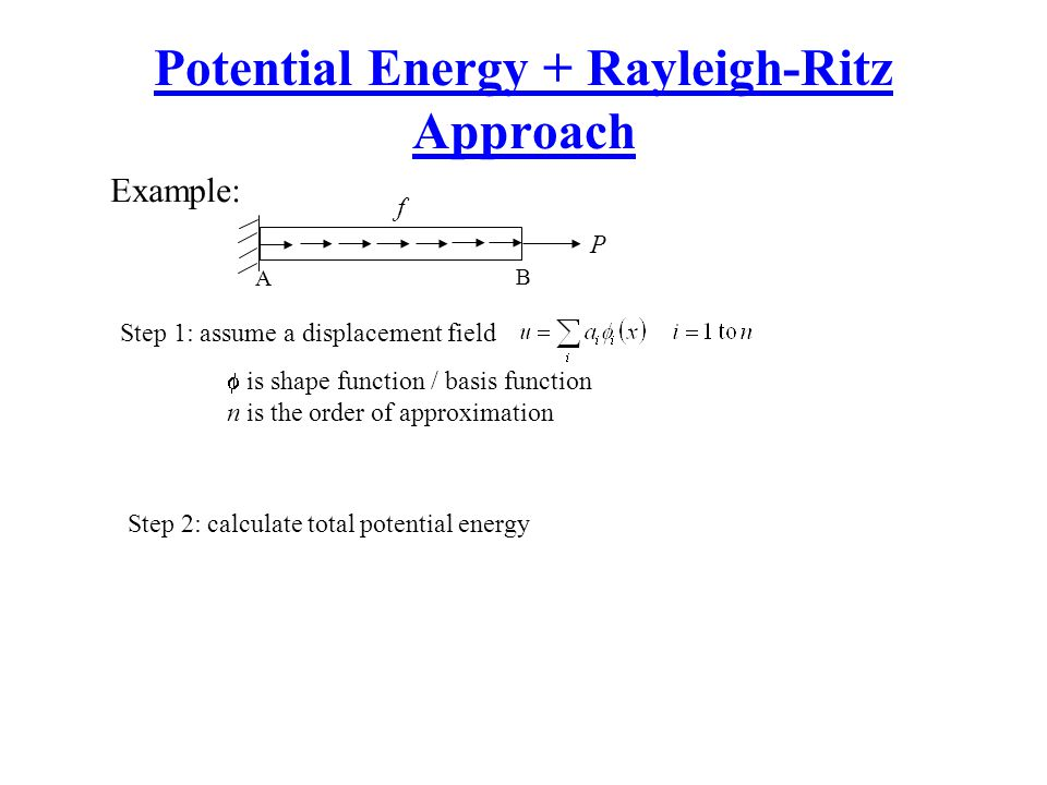 Potential Energy + Rayleigh-Ritz Approach P f A B Example: Step 1: assume a displacement field  is shape function / basis function n is the order of