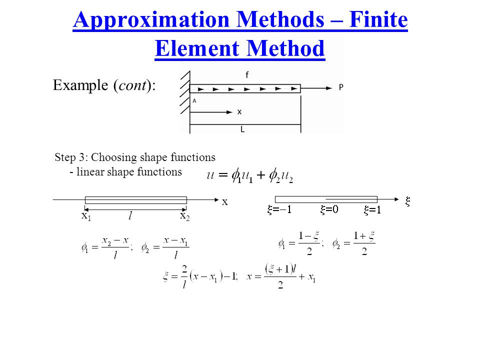 Approximation Methods – Finite Element Method Example (cont): Step 3: Choosing shape functions - linear shape functions l x1x1 x2x2 x    