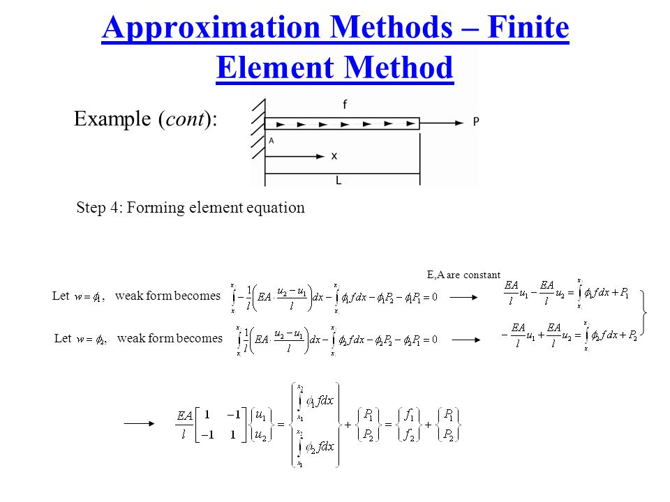 Approximation Methods – Finite Element Method Example (cont): Step 4: Forming element equation Let, weak form becomes E,A are constant