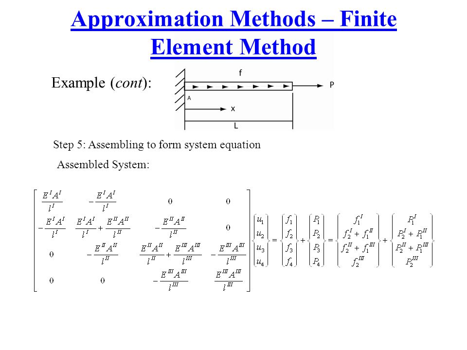 Approximation Methods – Finite Element Method Example (cont): Step 5: Assembling to form system equation Assembled System: