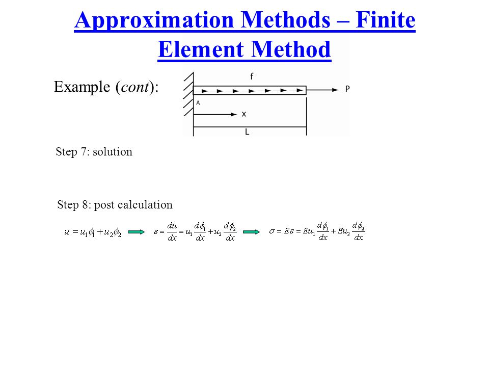 Approximation Methods – Finite Element Method Example (cont): Step 7: solution Step 8: post calculation
