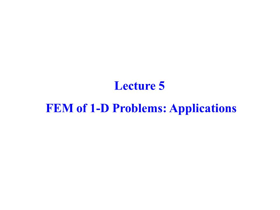 Lecture 5 FEM of 1-D Problems: Applications