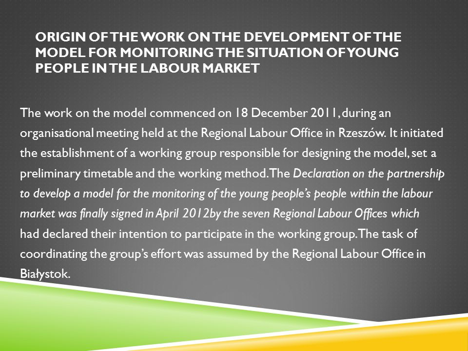 ORIGIN OF THE WORK ON THE DEVELOPMENT OF THE MODEL FOR MONITORING THE SITUATION OF YOUNG PEOPLE IN THE LABOUR MARKET The work on the model commenced on 18 December 2011, during an organisational meeting held at the Regional Labour Office in Rzeszów.