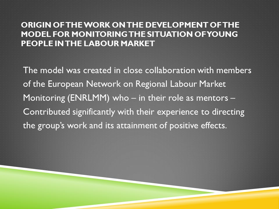 ORIGIN OF THE WORK ON THE DEVELOPMENT OF THE MODEL FOR MONITORING THE SITUATION OF YOUNG PEOPLE IN THE LABOUR MARKET The model was created in close collaboration with members of the European Network on Regional Labour Market Monitoring (ENRLMM) who – in their role as mentors – Contributed significantly with their experience to directing the group's work and its attainment of positive effects.