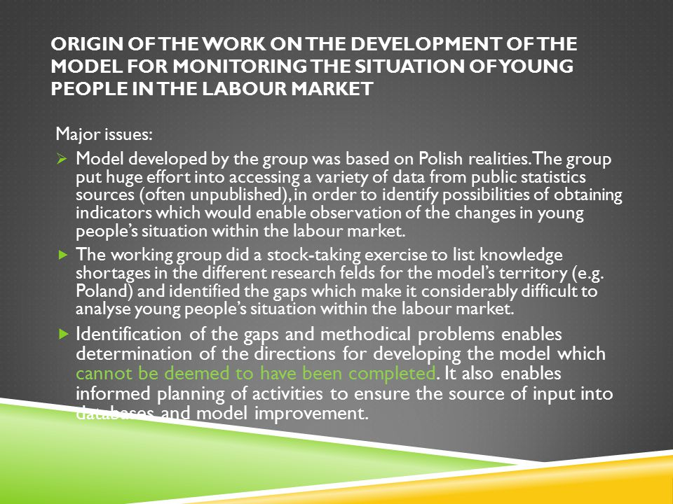 ORIGIN OF THE WORK ON THE DEVELOPMENT OF THE MODEL FOR MONITORING THE SITUATION OF YOUNG PEOPLE IN THE LABOUR MARKET Major issues:  Model developed by the group was based on Polish realities.