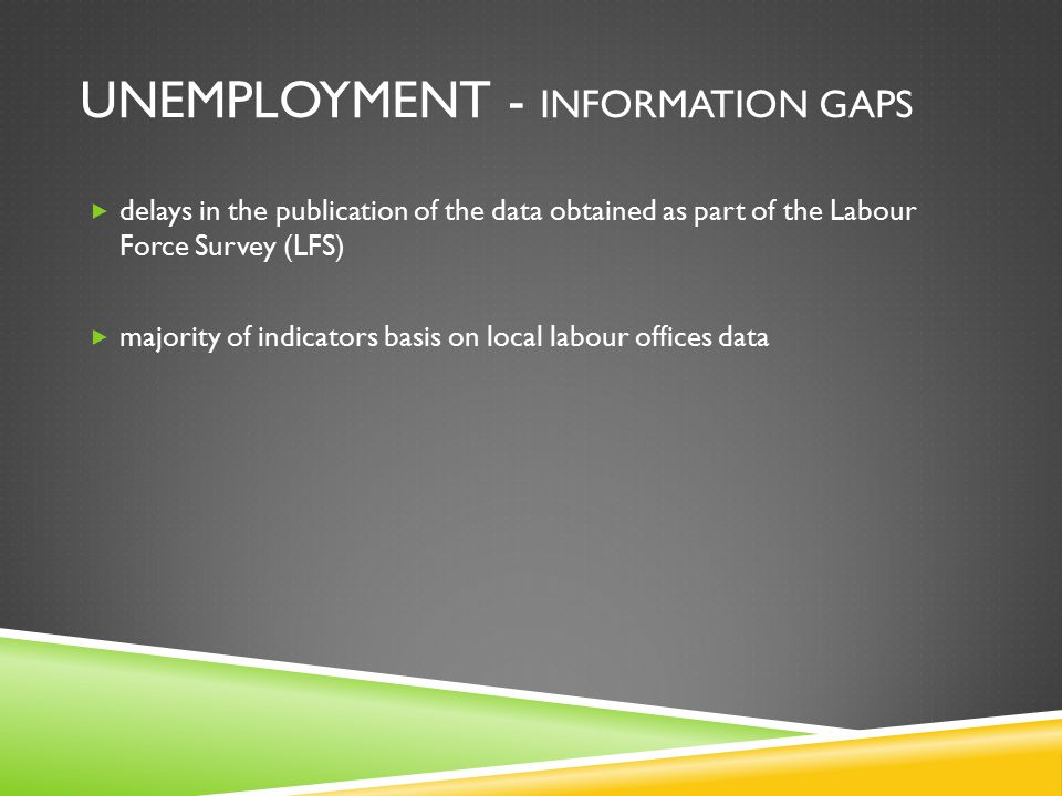 UNEMPLOYMENT - INFORMATION GAPS  delays in the publication of the data obtained as part of the Labour Force Survey (LFS)  majority of indicators basis on local labour offices data