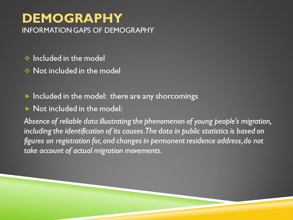 DEMOGRAPHY INFORMATION GAPS OF DEMOGRAPHY  Included in the model  Not included in the model  Included in the model: there are any shorcomings  Not included in the model: Absence of reliable data illustrating the phenomenon of young people's migration, including the identification of its causes.