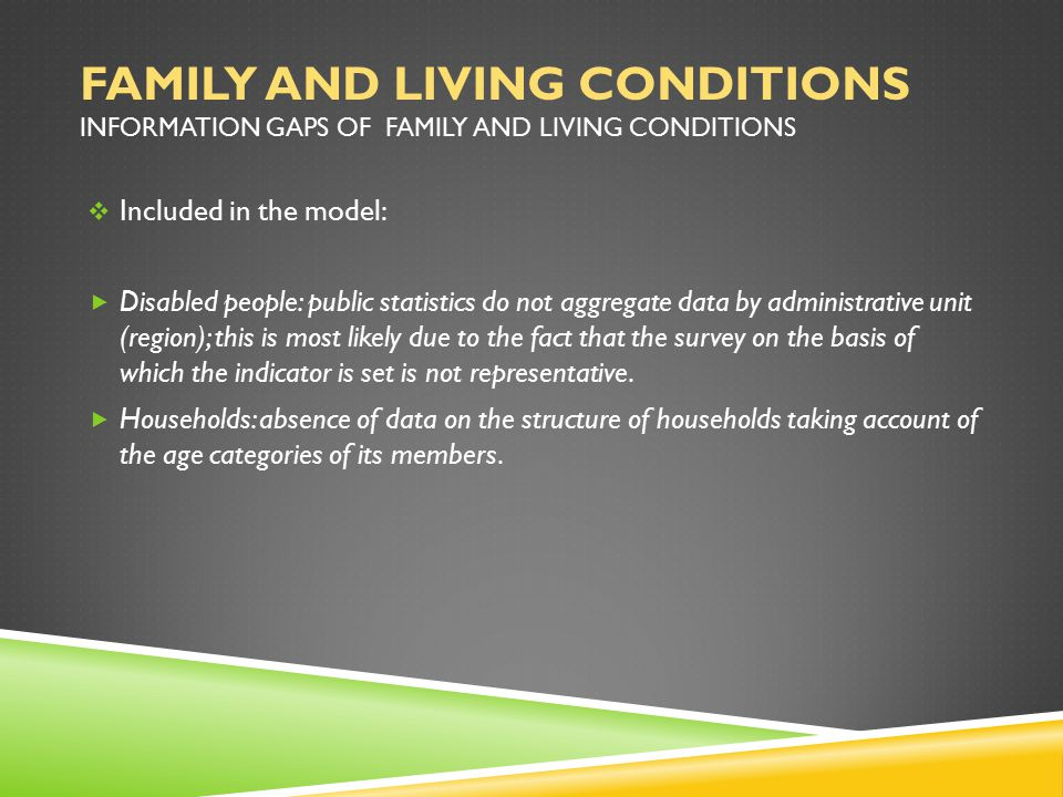 FAMILY AND LIVING CONDITIONS INFORMATION GAPS OF FAMILY AND LIVING CONDITIONS  Included in the model:  Disabled people: public statistics do not aggregate data by administrative unit (region); this is most likely due to the fact that the survey on the basis of which the indicator is set is not representative.