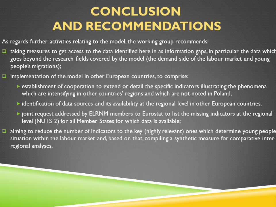 CONCLUSION AND RECOMMENDATIONS As regards further activities relating to the model, the working group recommends:  taking measures to get access to the data identified here in as information gaps, in particular the data which goes beyond the research fields covered by the model (the demand side of the labour market and young people's migrations);  implementation of the model in other European countries, to comprise:  establishment of cooperation to extend or detail the specific indicators illustrating the phenomena which are intensifying in other countries' regions and which are not noted in Poland,  identification of data sources and its availability at the regional level in other European countries,  joint request addressed by ELRNM members to Eurostat to list the missing indicators at the regional level (NUTS 2) for all Member States for which data is available;  aiming to reduce the number of indicators to the key (highly relevant) ones which determine young people's situation within the labour market and, based on that, compiling a synthetic measure for comparative inter- regional analyses.