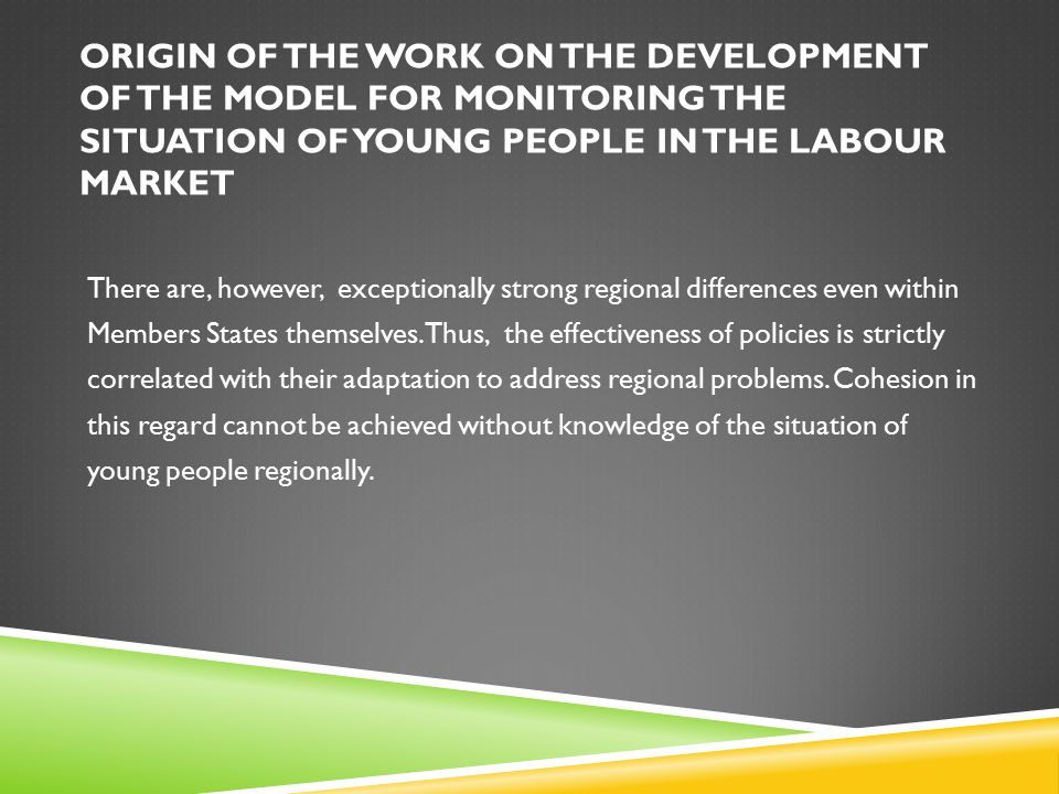 ORIGIN OF THE WORK ON THE DEVELOPMENT OF THE MODEL FOR MONITORING THE SITUATION OF YOUNG PEOPLE IN THE LABOUR MARKET During the next meeting in Warsaw in April 2012, a preliminary set of indicators was adopted as proposed by the different Regional Labour Offices within the previously identified fields.