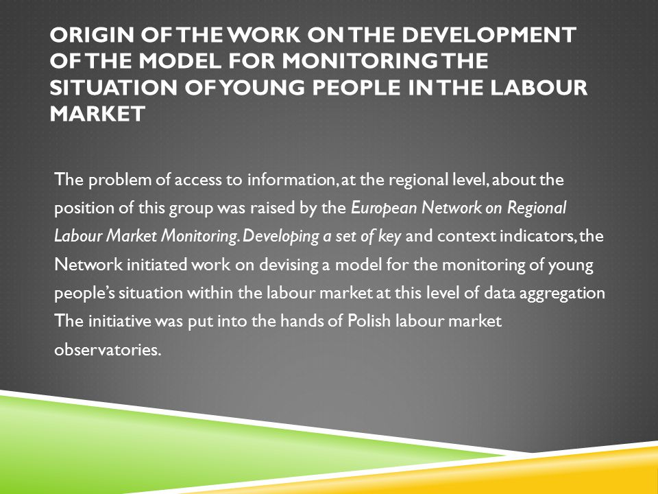 ORIGIN OF THE WORK ON THE DEVELOPMENT OF THE MODEL FOR MONITORING THE SITUATION OF YOUNG PEOPLE IN THE LABOUR MARKET The problem of access to information, at the regional level, about the position of this group was raised by the European Network on Regional Labour Market Monitoring.