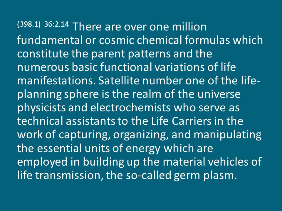 (398.1) 36:2.14 There are over one million fundamental or cosmic chemical formulas which constitute the parent patterns and the numerous basic functional variations of life manifestations.
