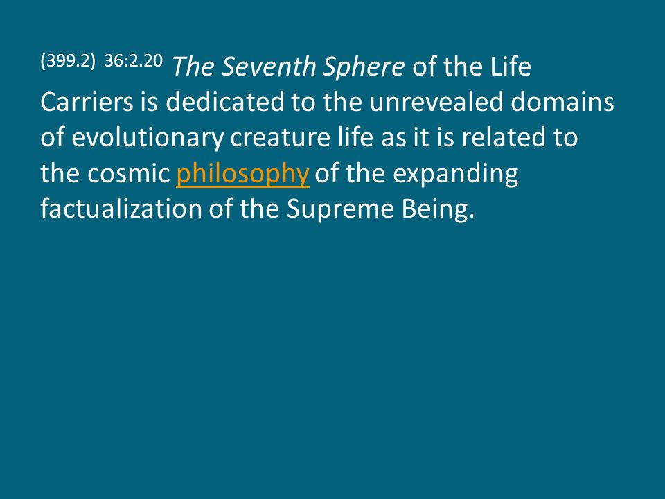 (399.2) 36:2.20 The Seventh Sphere of the Life Carriers is dedicated to the unrevealed domains of evolutionary creature life as it is related to the cosmic philosophy of the expanding factualization of the Supreme Being.philosophy