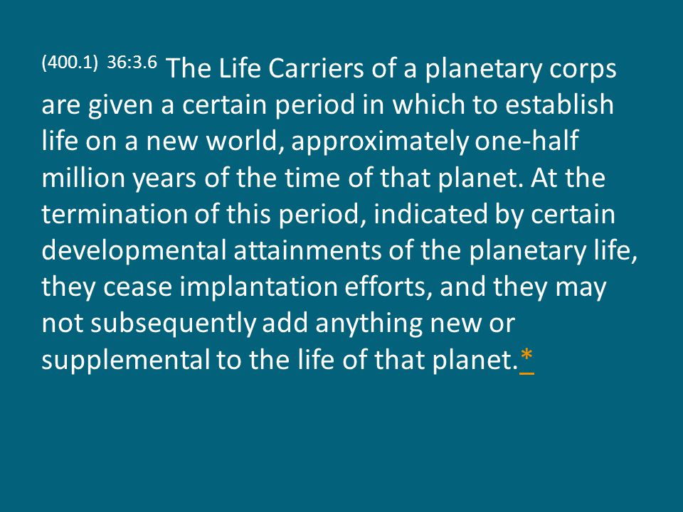 (400.1) 36:3.6 The Life Carriers of a planetary corps are given a certain period in which to establish life on a new world, approximately one-half million years of the time of that planet.