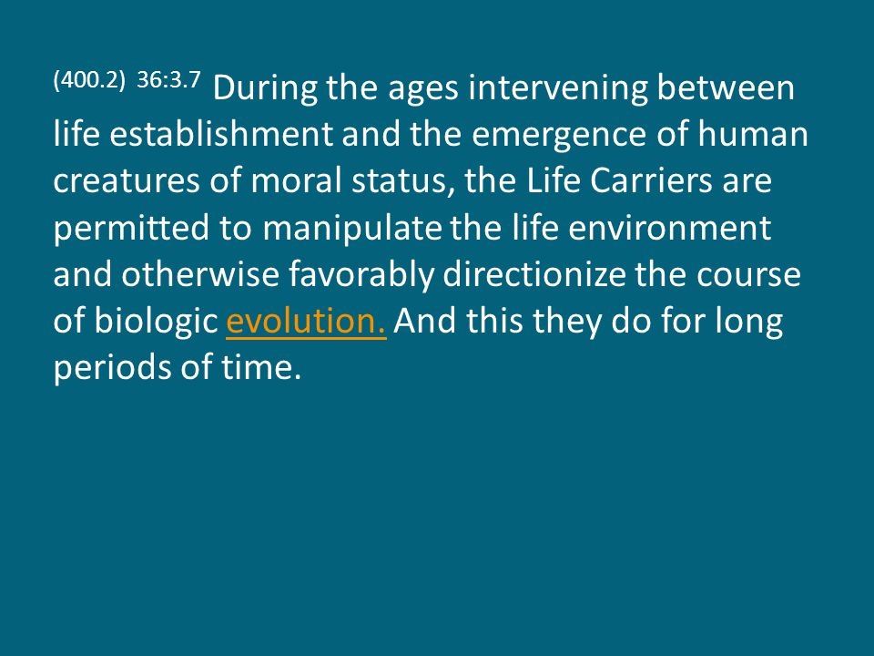 (400.2) 36:3.7 During the ages intervening between life establishment and the emergence of human creatures of moral status, the Life Carriers are permitted to manipulate the life environment and otherwise favorably directionize the course of biologic evolution.