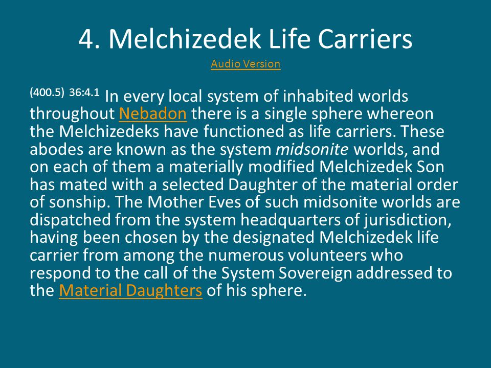 4. Melchizedek Life Carriers Audio Version Audio Version (400.5) 36:4.1 In every local system of inhabited worlds throughout Nebadon there is a single