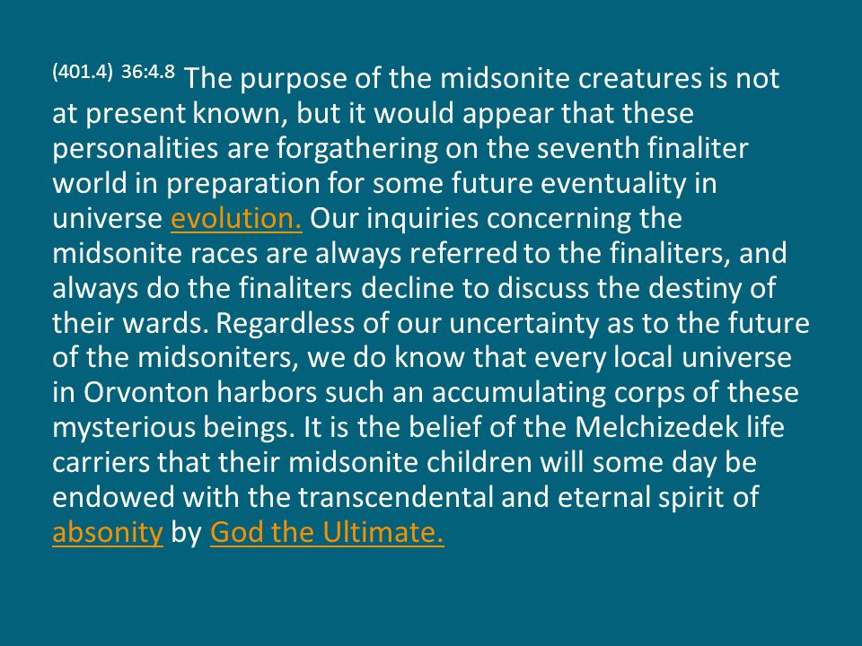 (401.4) 36:4.8 The purpose of the midsonite creatures is not at present known, but it would appear that these personalities are forgathering on the seventh finaliter world in preparation for some future eventuality in universe evolution.