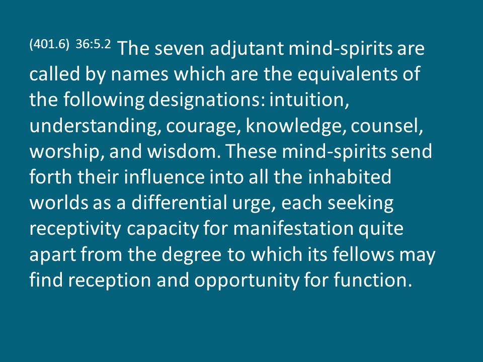 (401.6) 36:5.2 The seven adjutant mind-spirits are called by names which are the equivalents of the following designations: intuition, understanding, courage, knowledge, counsel, worship, and wisdom.
