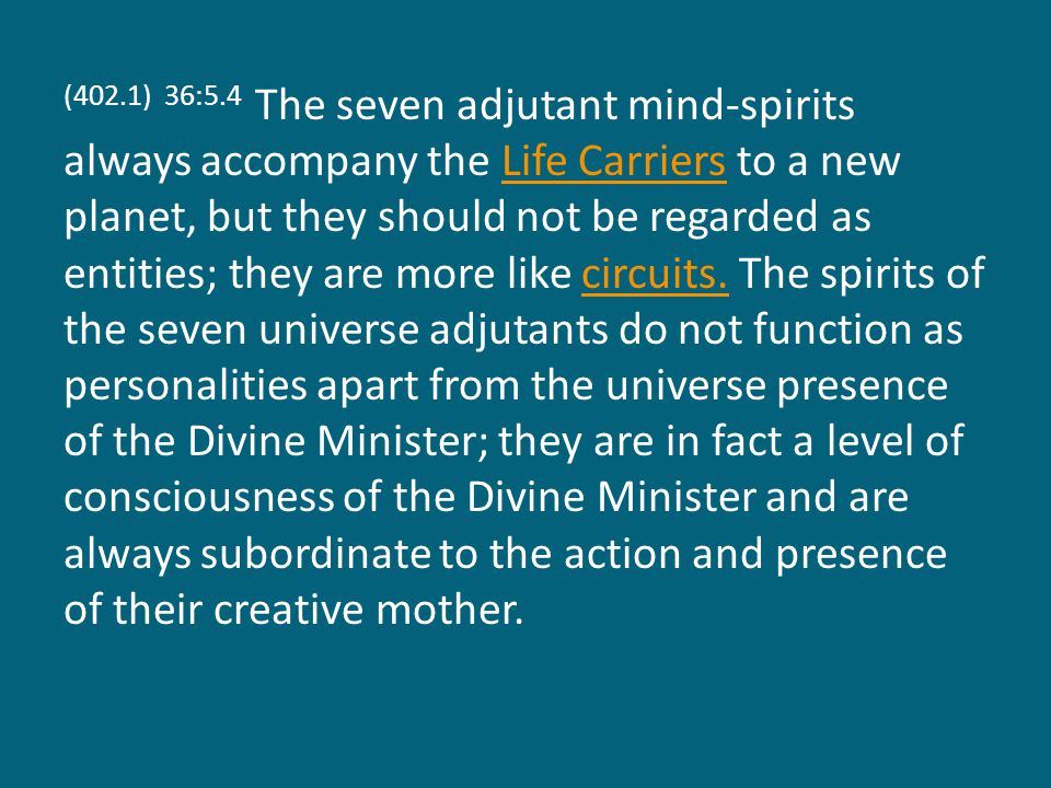 (402.1) 36:5.4 The seven adjutant mind-spirits always accompany the Life Carriers to a new planet, but they should not be regarded as entities; they are more like circuits.