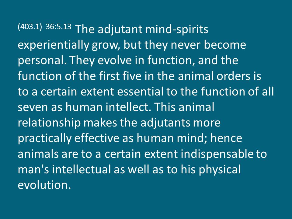 (403.1) 36:5.13 The adjutant mind-spirits experientially grow, but they never become personal.