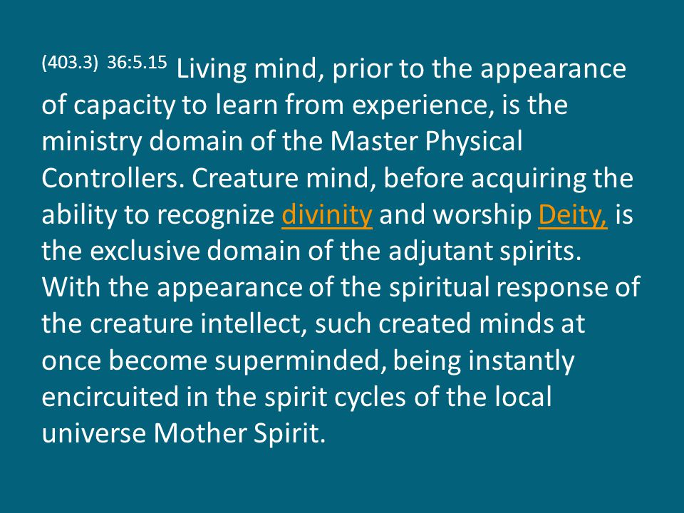 (403.3) 36:5.15 Living mind, prior to the appearance of capacity to learn from experience, is the ministry domain of the Master Physical Controllers.
