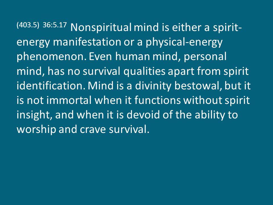 (403.5) 36:5.17 Nonspiritual mind is either a spirit- energy manifestation or a physical-energy phenomenon.