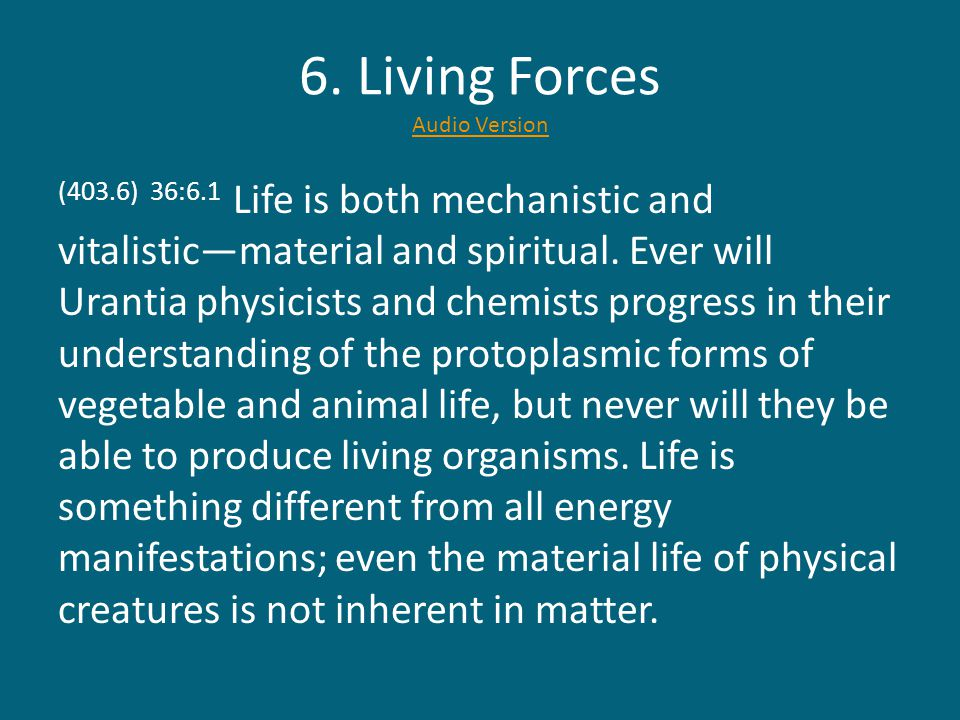 6. Living Forces Audio Version Audio Version (403.6) 36:6.1 Life is both mechanistic and vitalistic—material and spiritual. Ever will Urantia physicis