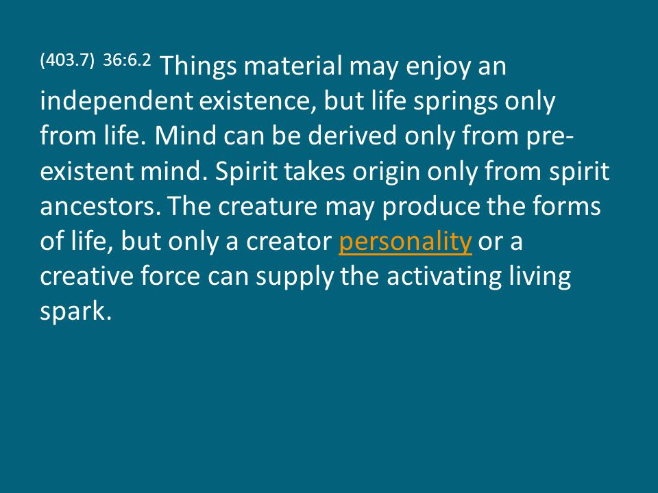 (403.7) 36:6.2 Things material may enjoy an independent existence, but life springs only from life.