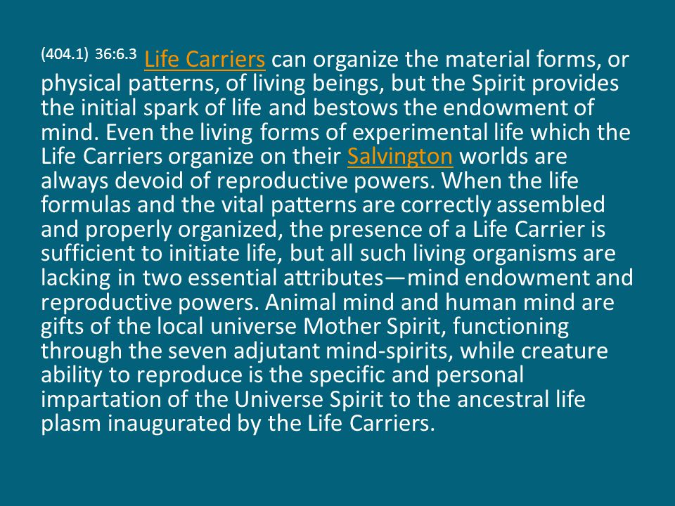 (404.1) 36:6.3 Life Carriers can organize the material forms, or physical patterns, of living beings, but the Spirit provides the initial spark of life and bestows the endowment of mind.