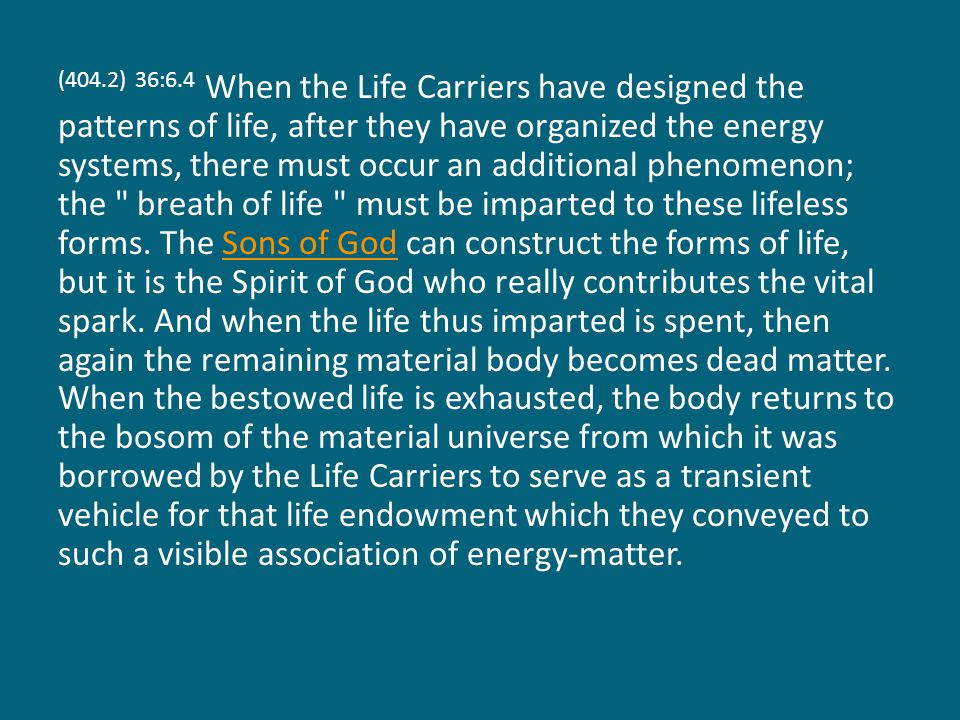 (404.2) 36:6.4 When the Life Carriers have designed the patterns of life, after they have organized the energy systems, there must occur an additional phenomenon; the breath of life must be imparted to these lifeless forms.