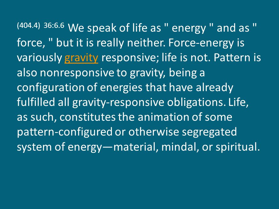 (404.4) 36:6.6 We speak of life as energy and as force, but it is really neither.