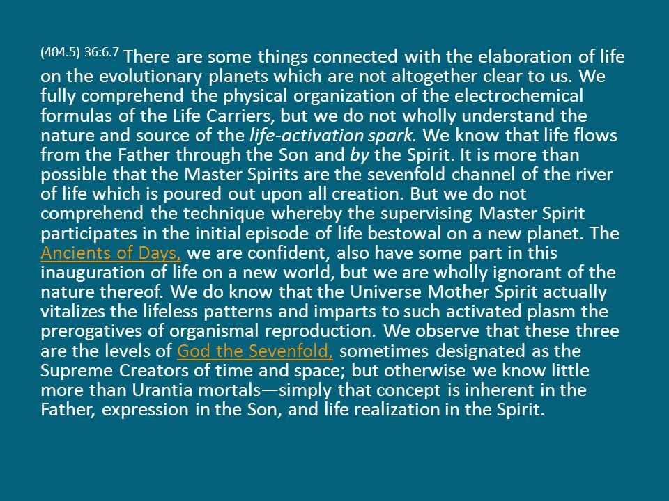 (404.5) 36:6.7 There are some things connected with the elaboration of life on the evolutionary planets which are not altogether clear to us.