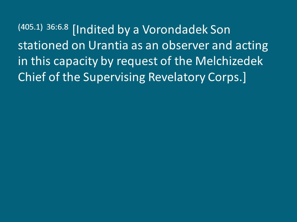 (405.1) 36:6.8 [Indited by a Vorondadek Son stationed on Urantia as an observer and acting in this capacity by request of the Melchizedek Chief of the Supervising Revelatory Corps.]