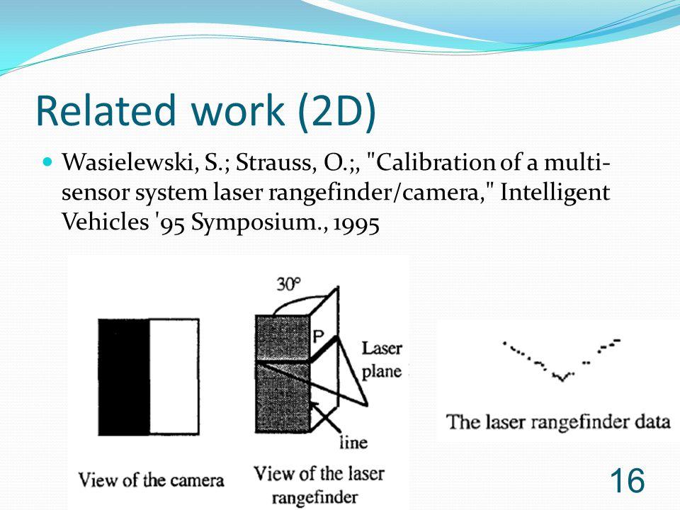 Related work (2D) Wasielewski, S.; Strauss, O.;, Calibration of a multi- sensor system laser rangefinder/camera, Intelligent Vehicles 95 Symposium., 1995 16