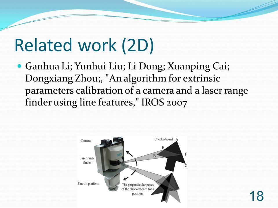 Related work (2D) Ganhua Li; Yunhui Liu; Li Dong; Xuanping Cai; Dongxiang Zhou;, An algorithm for extrinsic parameters calibration of a camera and a laser range finder using line features, IROS 2007 18