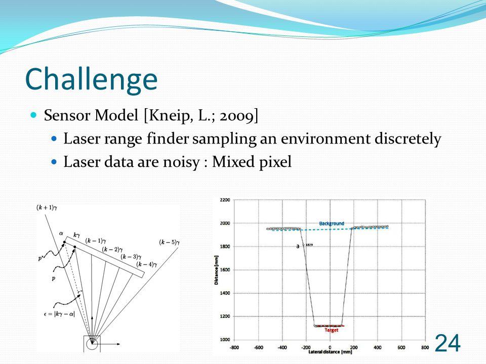Challenge Sensor Model [Kneip, L.; 2009] Laser range finder sampling an environment discretely Laser data are noisy : Mixed pixel 24